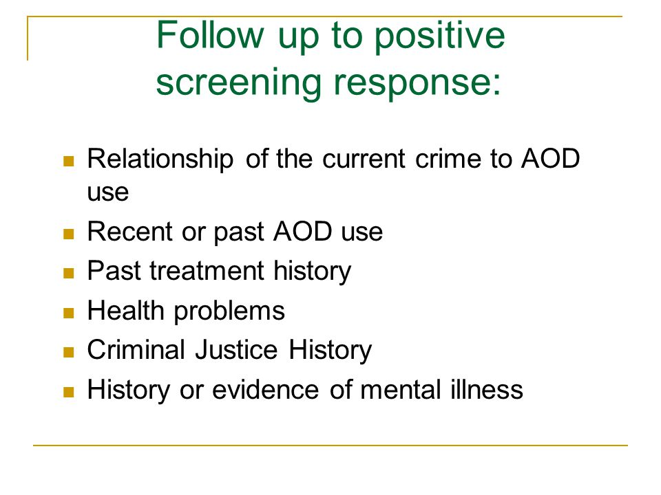 Follow up to positive screening response: Relationship of the current crime to AOD use Recent or past AOD use Past treatment history Health problems Criminal Justice History History or evidence of mental illness