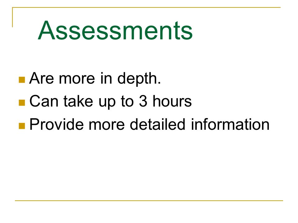 Assessments Are more in depth. Can take up to 3 hours Provide more detailed information