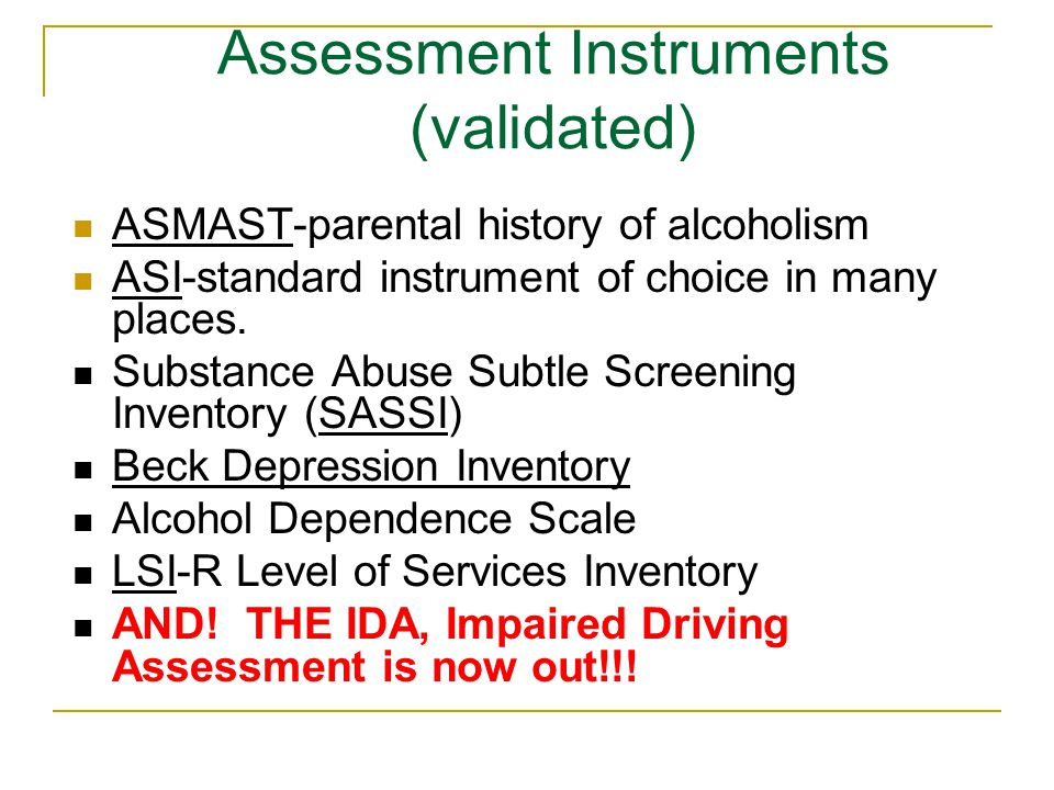 Assessment Instruments (validated) ASMAST-parental history of alcoholism ASI-standard instrument of choice in many places.