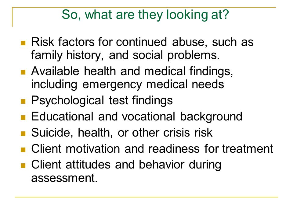 Risk factors for continued abuse, such as family history, and social problems.