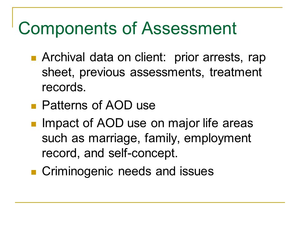 Components of Assessment Archival data on client: prior arrests, rap sheet, previous assessments, treatment records.