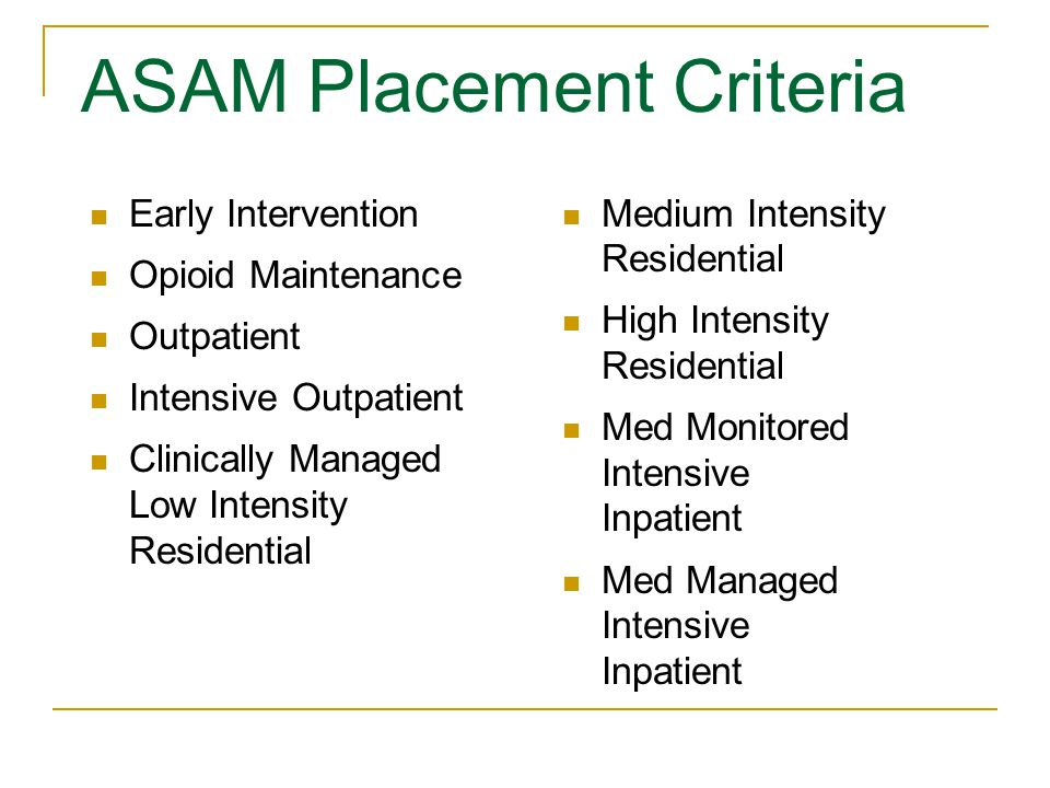 ASAM Placement Criteria Early Intervention Opioid Maintenance Outpatient Intensive Outpatient Clinically Managed Low Intensity Residential Medium Intensity Residential High Intensity Residential Med Monitored Intensive Inpatient Med Managed Intensive Inpatient