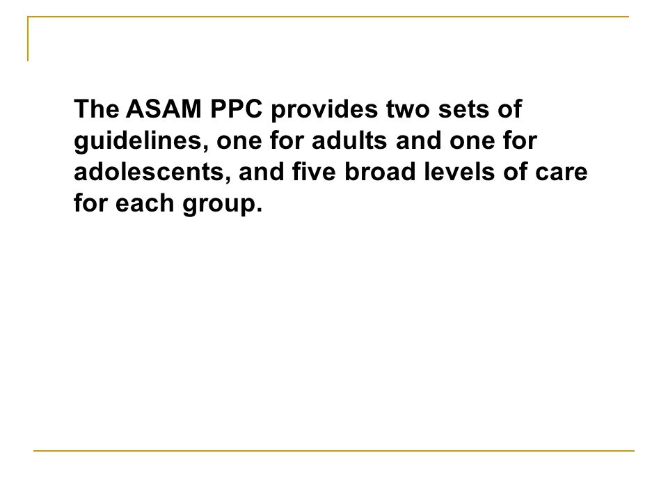 The ASAM PPC provides two sets of guidelines, one for adults and one for adolescents, and five broad levels of care for each group.