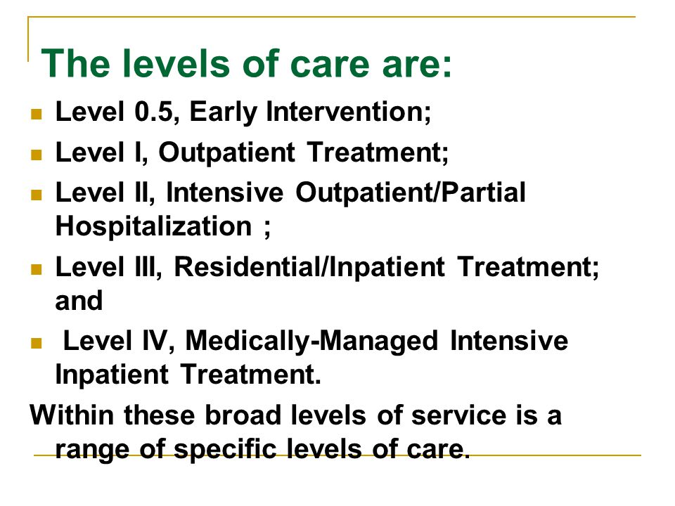 The levels of care are: Level 0.5, Early Intervention; Level I, Outpatient Treatment; Level II, Intensive Outpatient/Partial Hospitalization ; Level III, Residential/Inpatient Treatment; and Level IV, Medically-Managed Intensive Inpatient Treatment.
