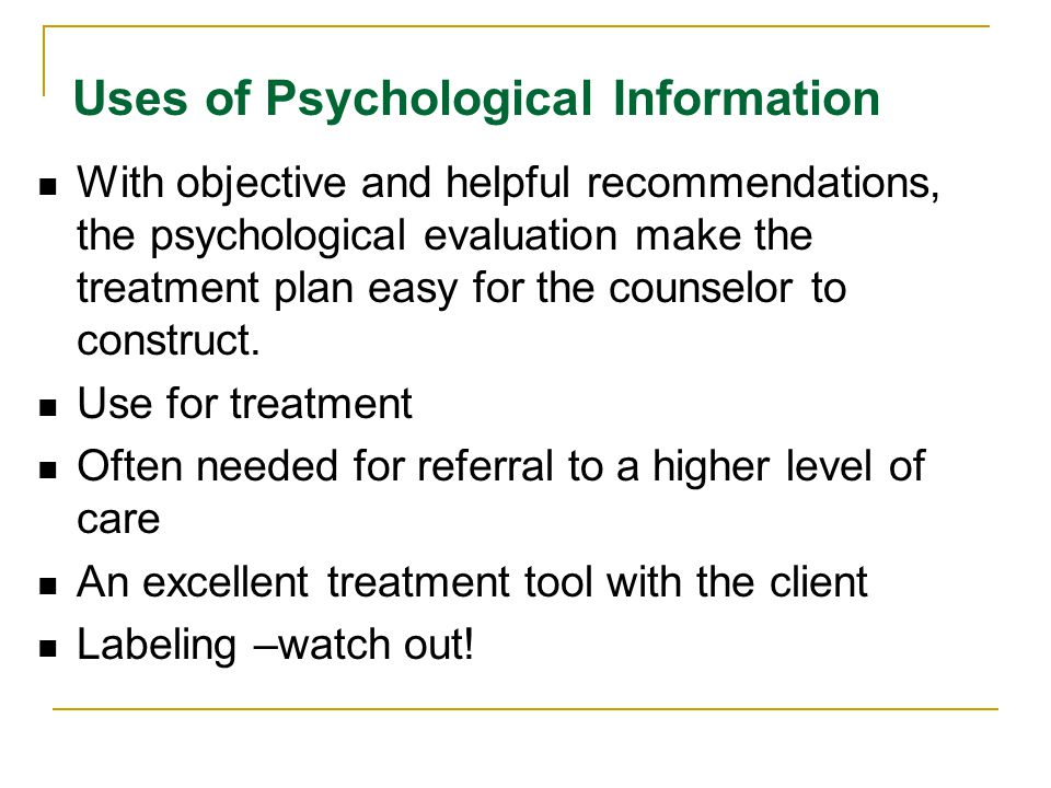Uses of Psychological Information With objective and helpful recommendations, the psychological evaluation make the treatment plan easy for the counselor to construct.