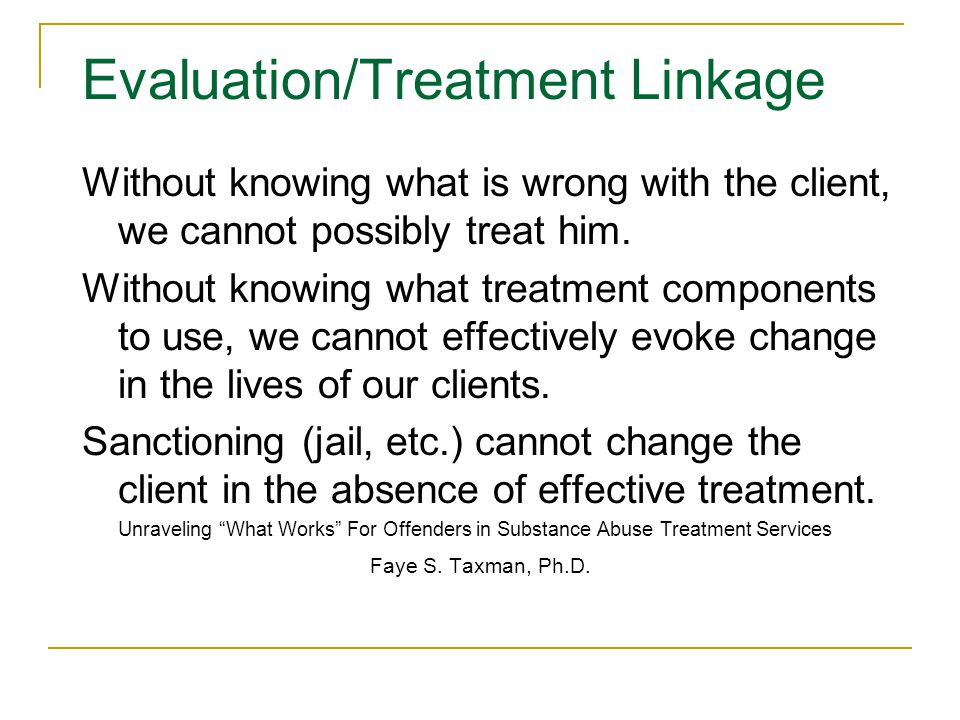 Evaluation/Treatment Linkage Without knowing what is wrong with the client, we cannot possibly treat him.