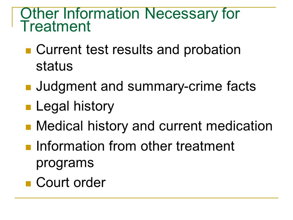 Other Information Necessary for Treatment Current test results and probation status Judgment and summary-crime facts Legal history Medical history and current medication Information from other treatment programs Court order