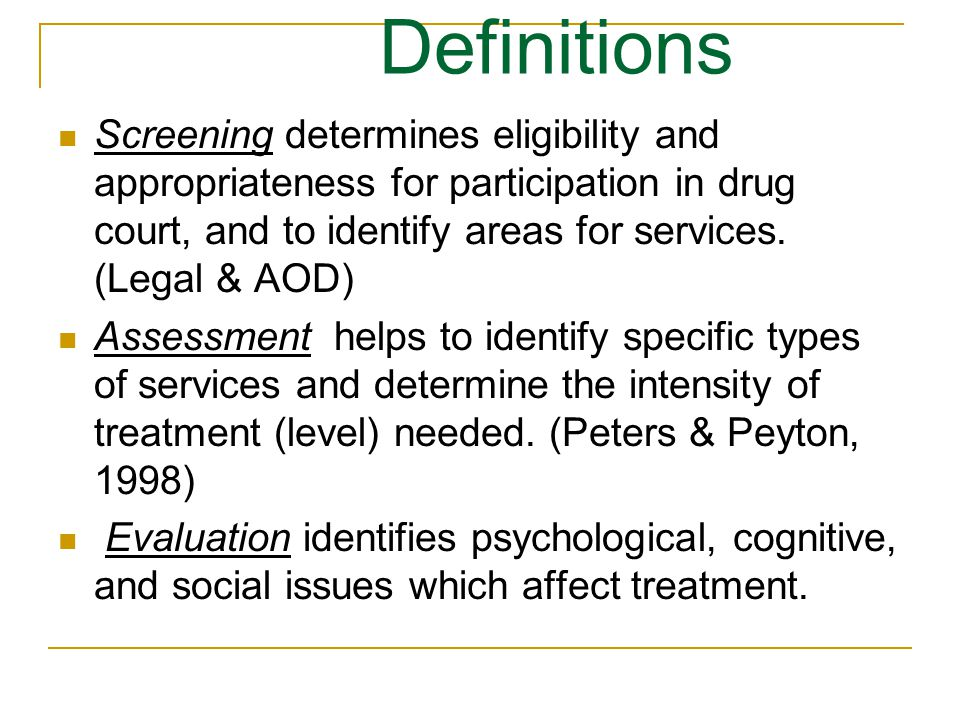Definitions Screening determines eligibility and appropriateness for participation in drug court, and to identify areas for services.