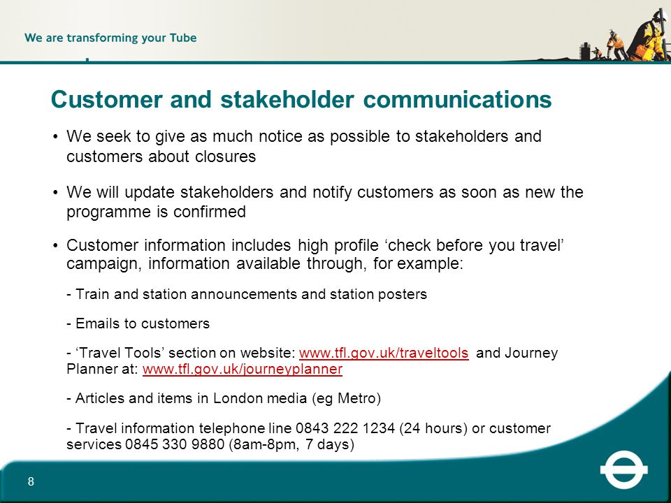 Customer and stakeholder communications We seek to give as much notice as possible to stakeholders and customers about closures We will update stakeholders and notify customers as soon as new the programme is confirmed Customer information includes high profile 'check before you travel' campaign, information available through, for example: - Train and station announcements and station posters - Emails to customers - 'Travel Tools' section on website: www.tfl.gov.uk/traveltools and Journey Planner at: www.tfl.gov.uk/journeyplannerwww.tfl.gov.uk/traveltoolswww.tfl.gov.uk/journeyplanner - Articles and items in London media (eg Metro) - Travel information telephone line 0843 222 1234 (24 hours) or customer services 0845 330 9880 (8am-8pm, 7 days) 8