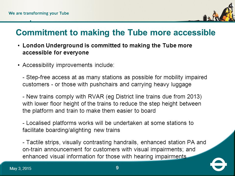 Commitment to making the Tube more accessible London Underground is committed to making the Tube more accessible for everyone Accessibility improvements include: - Step-free access at as many stations as possible for mobility impaired customers - or those with pushchairs and carrying heavy luggage - New trains comply with RVAR (eg District line trains due from 2013) with lower floor height of the trains to reduce the step height between the platform and train to make them easier to board - Localised platforms works will be undertaken at some stations to facilitate boarding/alighting new trains - Tactile strips, visually contrasting handrails, enhanced station PA and on-train announcement for customers with visual impairments; and enhanced visual information for those with hearing impairments - May 3, 2015 9