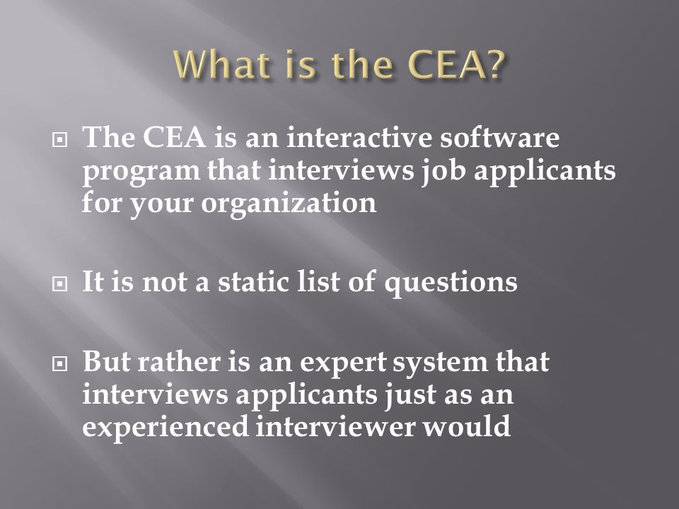  The CEA is an interactive software program that interviews job applicants for your organization  It is not a static list of questions  But rather is an expert system that interviews applicants just as an experienced interviewer would