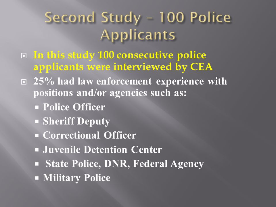  In this study 100 consecutive police applicants were interviewed by CEA  25% had law enforcement experience with positions and/or agencies such as:  Police Officer  Sheriff Deputy  Correctional Officer  Juvenile Detention Center  State Police, DNR, Federal Agency  Military Police