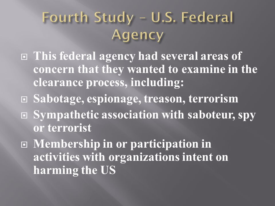  This federal agency had several areas of concern that they wanted to examine in the clearance process, including:  Sabotage, espionage, treason, te
