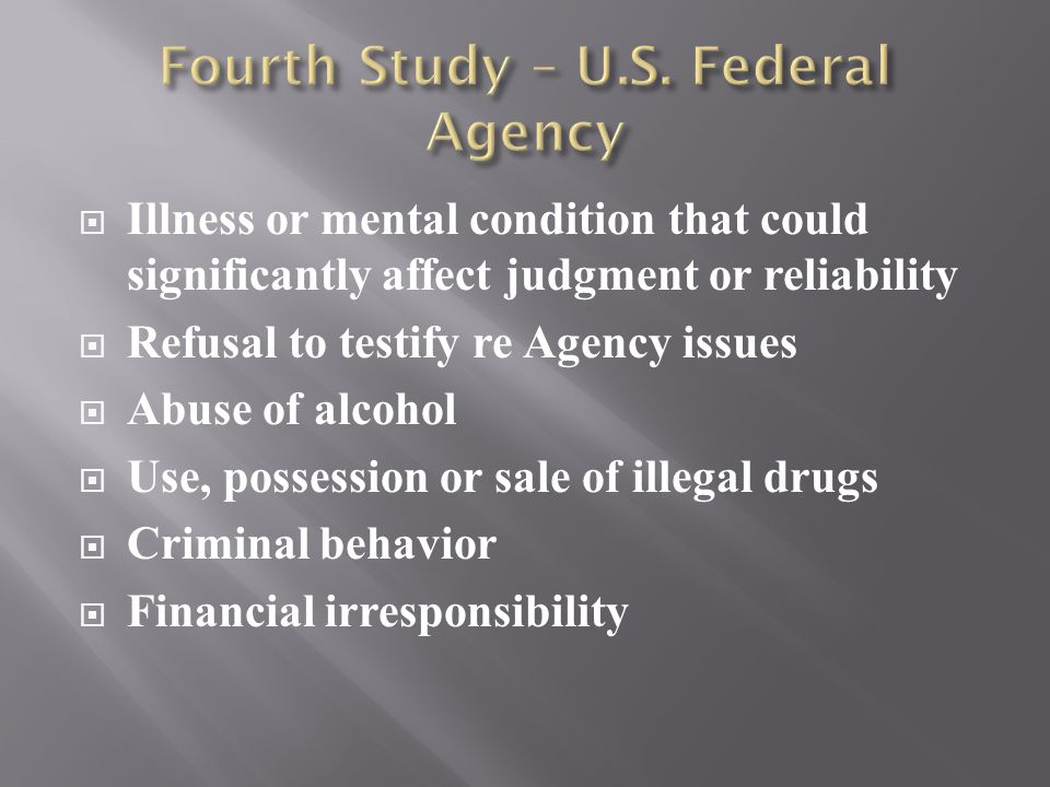  Illness or mental condition that could significantly affect judgment or reliability  Refusal to testify re Agency issues  Abuse of alcohol  Use, possession or sale of illegal drugs  Criminal behavior  Financial irresponsibility