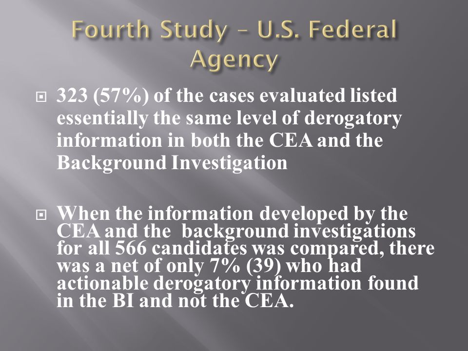  323 (57%) of the cases evaluated listed essentially the same level of derogatory information in both the CEA and the Background Investigation  When the information developed by the CEA and the background investigations for all 566 candidates was compared, there was a net of only 7% (39) who had actionable derogatory information found in the BI and not the CEA.