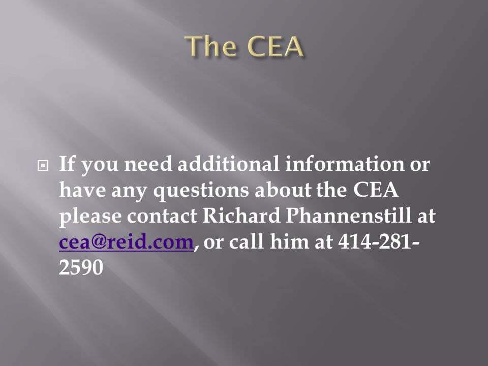  If you need additional information or have any questions about the CEA please contact Richard Phannenstill at cea@reid.com, or call him at 414-281-