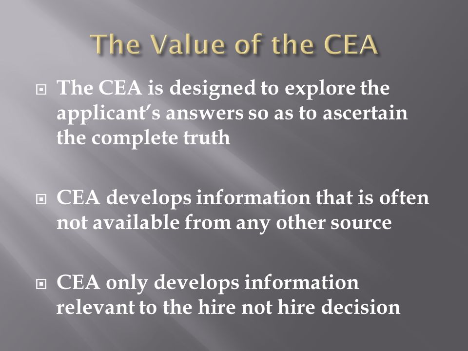  The CEA is designed to explore the applicant's answers so as to ascertain the complete truth  CEA develops information that is often not available from any other source  CEA only develops information relevant to the hire not hire decision
