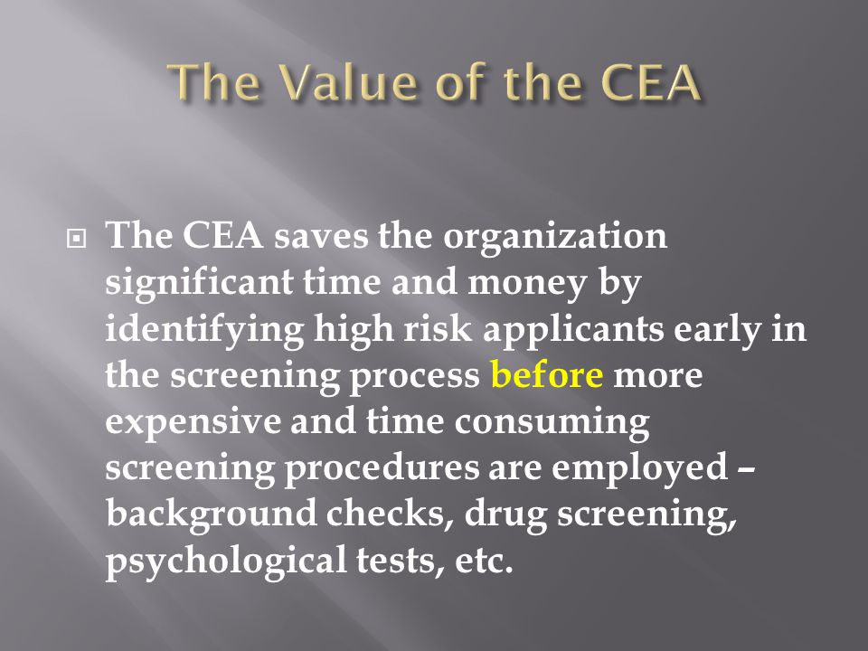 The CEA saves the organization significant time and money by identifying high risk applicants early in the screening process before more expensive and time consuming screening procedures are employed – background checks, drug screening, psychological tests, etc.