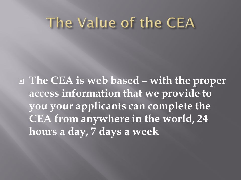  The CEA is web based – with the proper access information that we provide to you your applicants can complete the CEA from anywhere in the world, 24 hours a day, 7 days a week