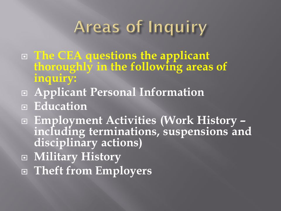  The CEA questions the applicant thoroughly in the following areas of inquiry:  Applicant Personal Information  Education  Employment Activities (Work History – including terminations, suspensions and disciplinary actions)  Military History  Theft from Employers