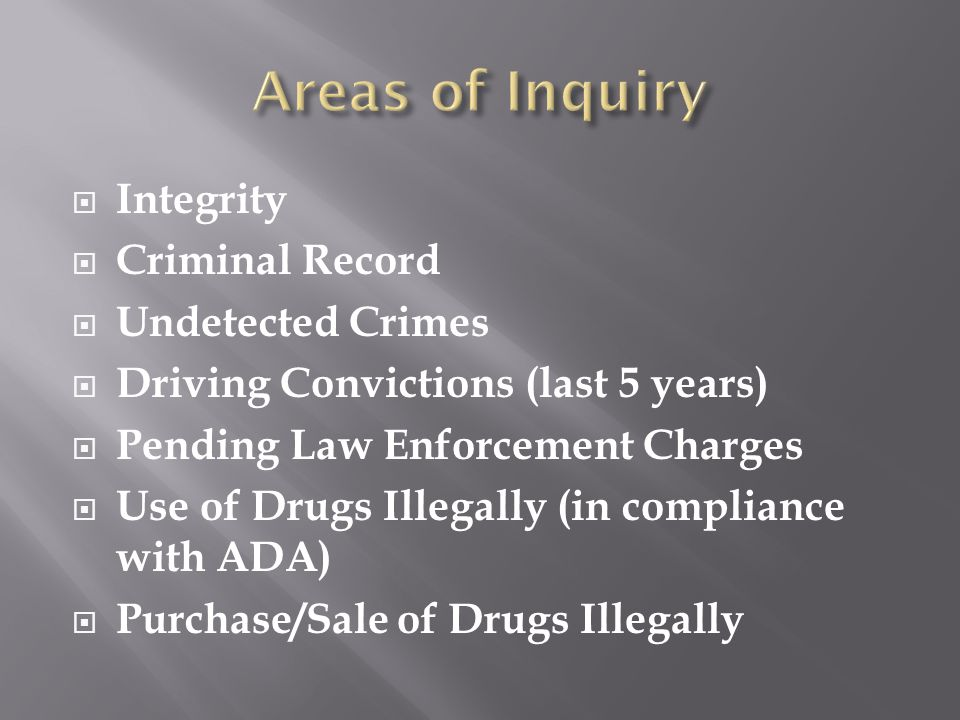  Integrity  Criminal Record  Undetected Crimes  Driving Convictions (last 5 years)  Pending Law Enforcement Charges  Use of Drugs Illegally (in compliance with ADA)  Purchase/Sale of Drugs Illegally