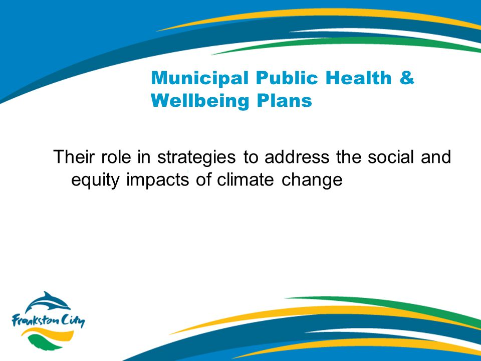 Municipal Public Health & Wellbeing Plans Their role in strategies to address the social and equity impacts of climate change