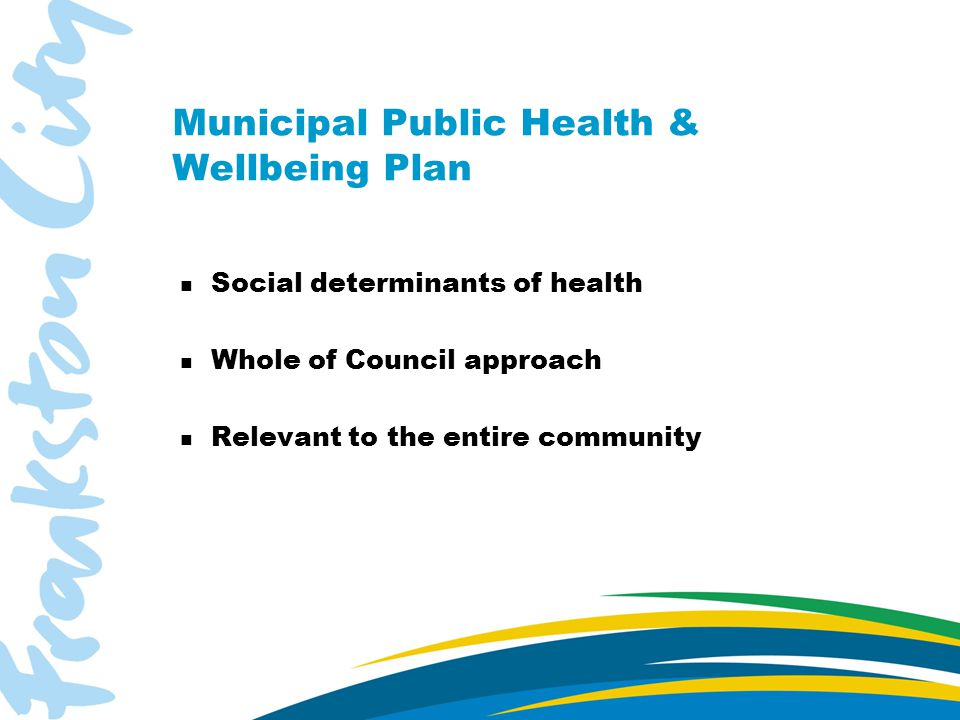 Municipal Public Health & Wellbeing Plan n Social determinants of health n Whole of Council approach n Relevant to the entire community