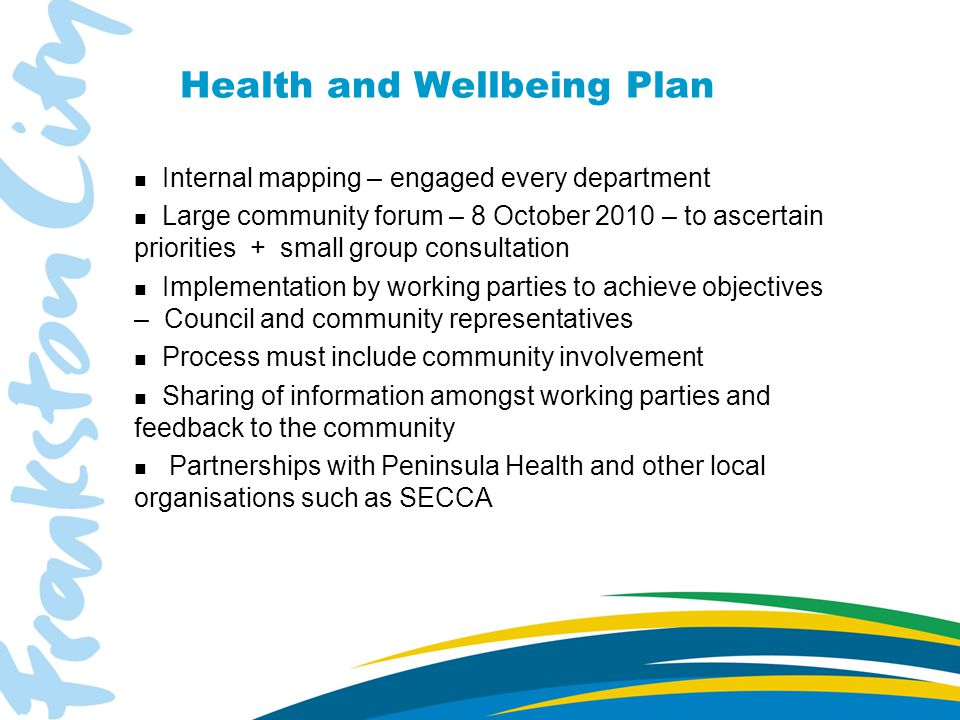 Health and Wellbeing Plan n Internal mapping – engaged every department n Large community forum – 8 October 2010 – to ascertain priorities + small group consultation n Implementation by working parties to achieve objectives – Council and community representatives n Process must include community involvement n Sharing of information amongst working parties and feedback to the community n Partnerships with Peninsula Health and other local organisations such as SECCA