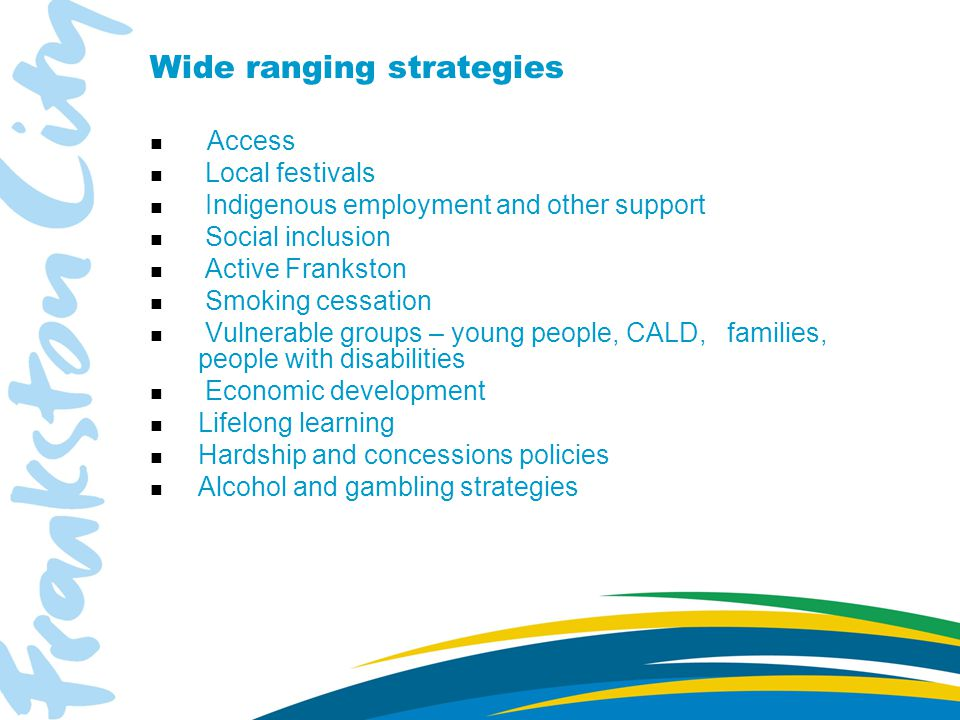 Wide ranging strategies Access n Local festivals n Indigenous employment and other support n Social inclusion n Active Frankston n Smoking cessation n Vulnerable groups – young people, CALD, families, people with disabilities n Economic development n Lifelong learning n Hardship and concessions policies n Alcohol and gambling strategies