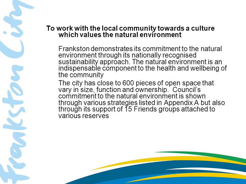 To work with the local community towards a culture which values the natural environment Frankston demonstrates its commitment to the natural environment through its nationally recognised sustainability approach.