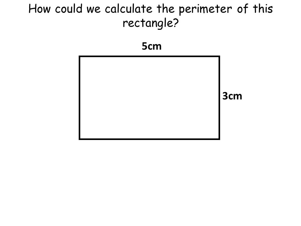 How could we calculate the perimeter of this rectangle 5cm 3cm