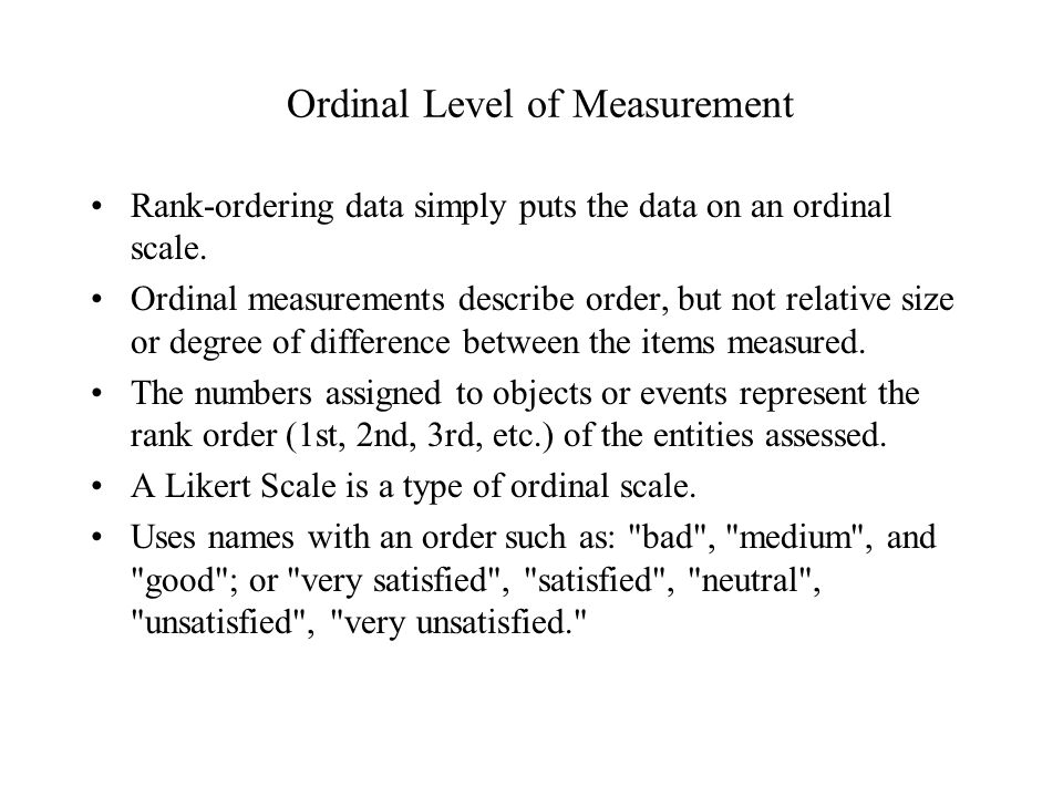 Ordinal Level of Measurement Rank-ordering data simply puts the data on an ordinal scale. Ordinal measurements describe order, but not relative size o