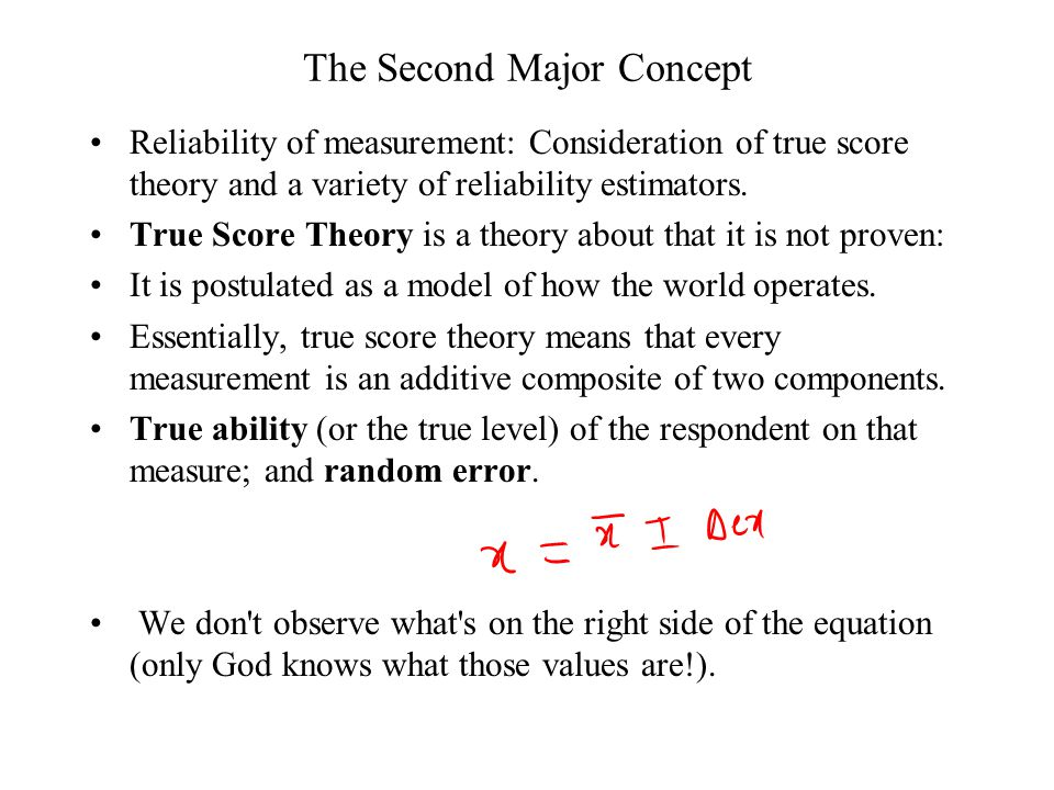 The Second Major Concept Reliability of measurement: Consideration of true score theory and a variety of reliability estimators.
