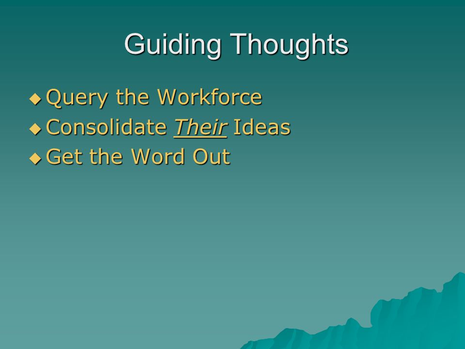 Guiding Thoughts Guiding Thoughts  Query the Workforce  Consolidate Their Ideas  Get the Word Out