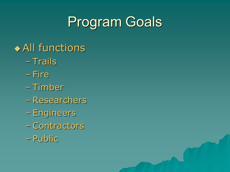 Program Goals  All functions –Trails –Fire –Timber –Researchers –Engineers –Contractors –Public