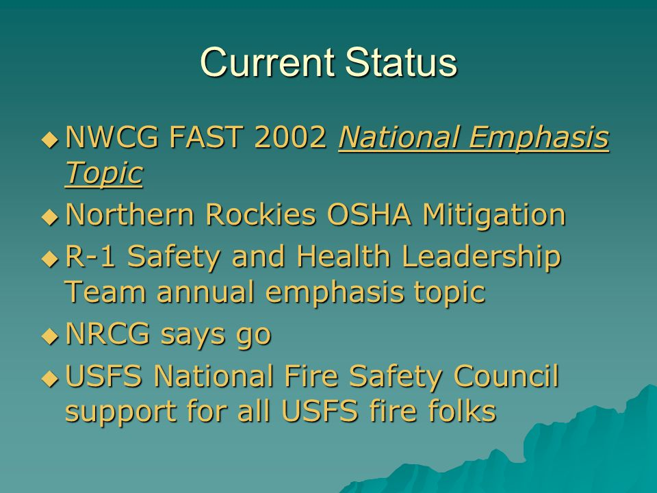 Current Status  NWCG FAST 2002 National Emphasis Topic  Northern Rockies OSHA Mitigation  R-1 Safety and Health Leadership Team annual emphasis topic  NRCG says go  USFS National Fire Safety Council support for all USFS fire folks