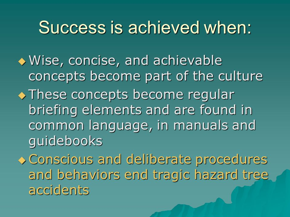 Success is achieved when:  Wise, concise, and achievable concepts become part of the culture  These concepts become regular briefing elements and are found in common language, in manuals and guidebooks  Conscious and deliberate procedures and behaviors end tragic hazard tree accidents