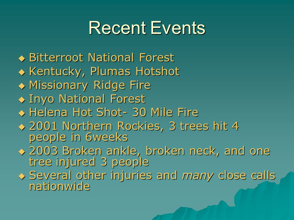 Recent Events  Bitterroot National Forest  Kentucky, Plumas Hotshot  Missionary Ridge Fire  Inyo National Forest  Helena Hot Shot- 30 Mile Fire  2001 Northern Rockies, 3 trees hit 4 people in 6weeks  2003 Broken ankle, broken neck, and one tree injured 3 people  Several other injuries and many close calls nationwide