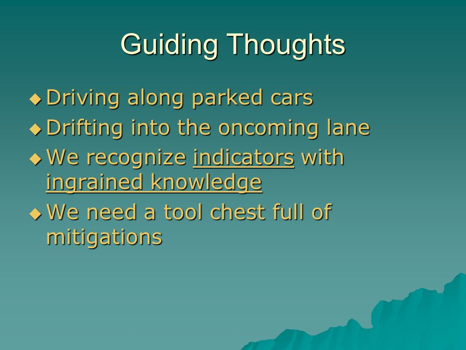 Guiding Thoughts  Driving along parked cars  Drifting into the oncoming lane  We recognize indicators with ingrained knowledge  We need a tool chest full of mitigations