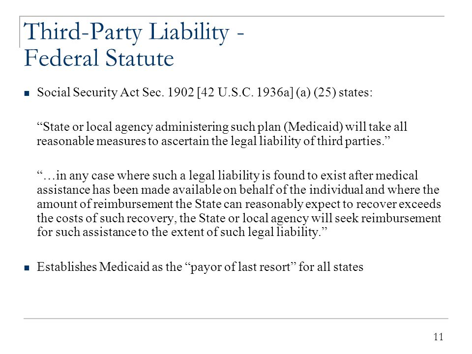 """11 Third-Party Liability - Federal Statute Social Security Act Sec. 1902 [42 U.S.C. 1936a] (a) (25) states: """"State or local agency administering such"""