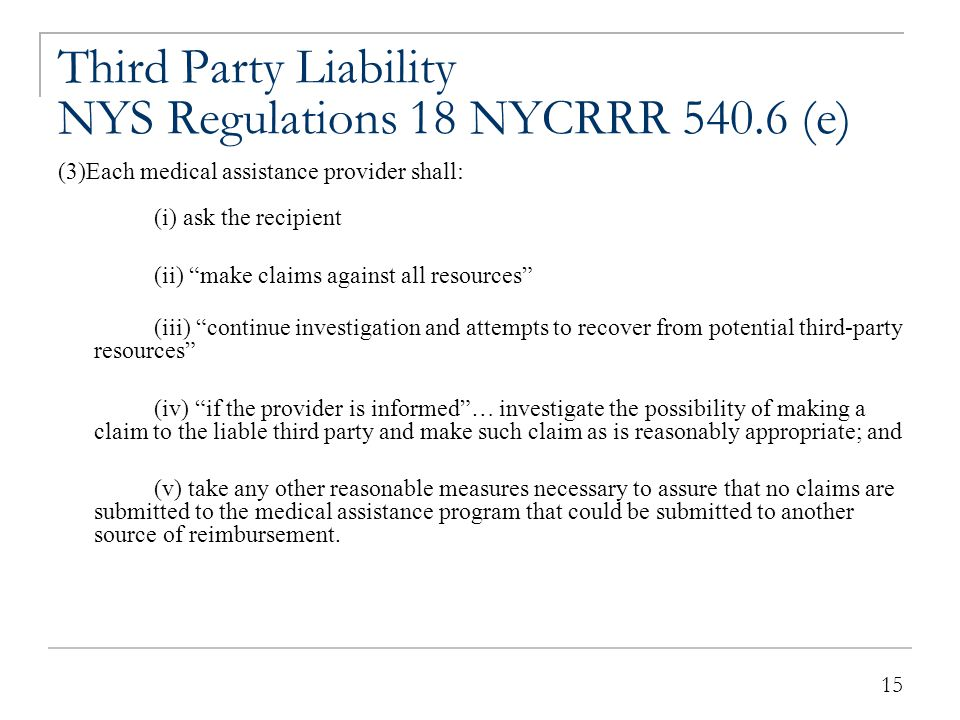 """15 Third Party Liability NYS Regulations 18 NYCRRR 540.6 (e) (3)Each medical assistance provider shall: (i) ask the recipient (ii) """"make claims agains"""