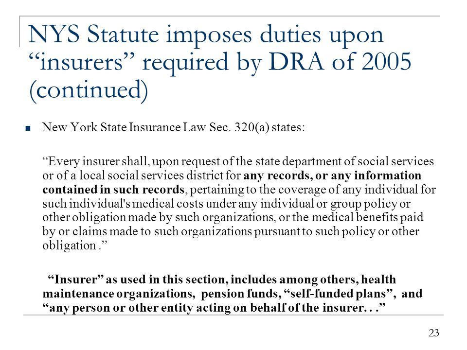 """23 NYS Statute imposes duties upon """"insurers"""" required by DRA of 2005 (continued) New York State Insurance Law Sec. 320(a) states: """"Every insurer shal"""