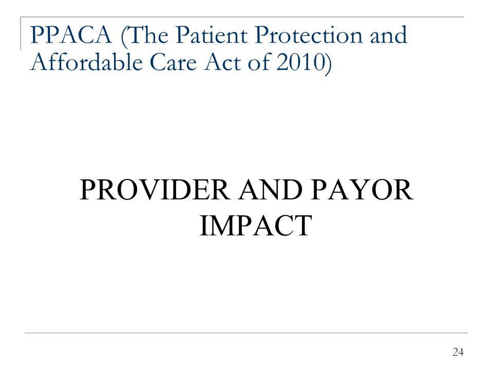 24 PPACA (The Patient Protection and Affordable Care Act of 2010) PROVIDER AND PAYOR IMPACT