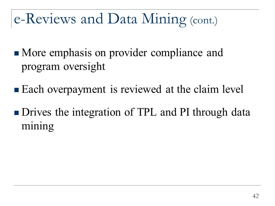 42 e-Reviews and Data Mining (cont.) More emphasis on provider compliance and program oversight Each overpayment is reviewed at the claim level Drives