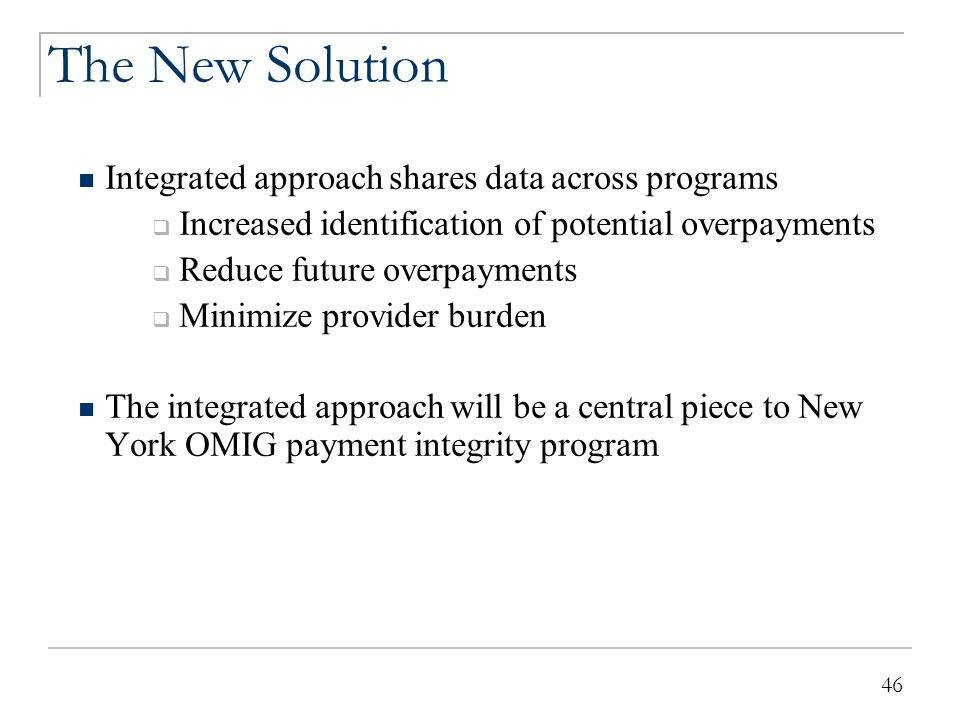 46 The New Solution Integrated approach shares data across programs  Increased identification of potential overpayments  Reduce future overpayments