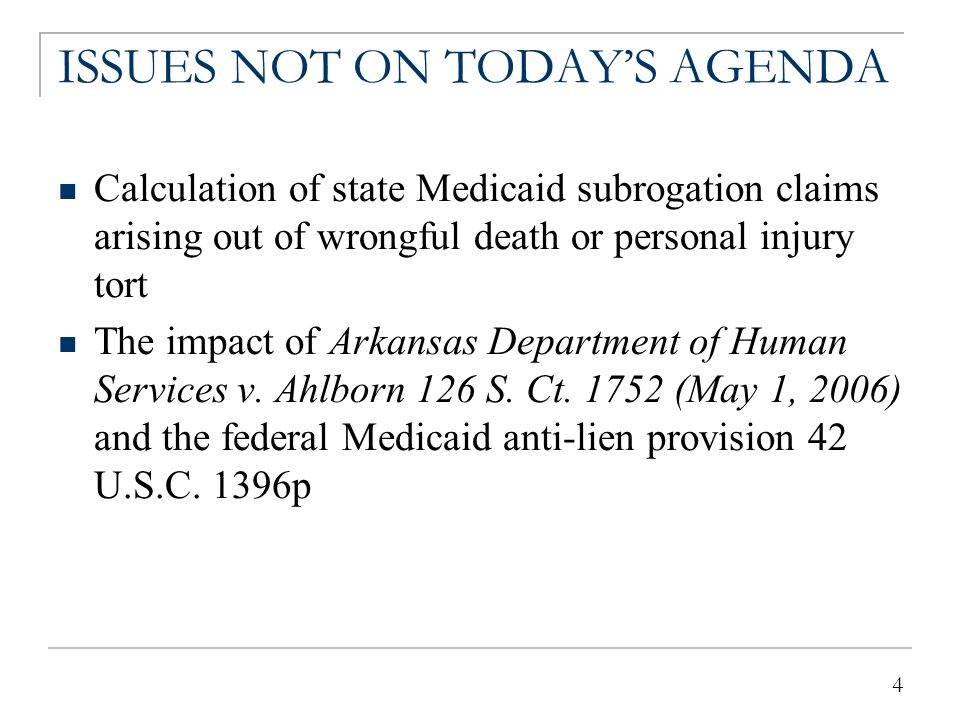 4 ISSUES NOT ON TODAY'S AGENDA Calculation of state Medicaid subrogation claims arising out of wrongful death or personal injury tort The impact of Ar