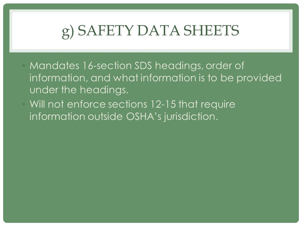 g) SAFETY DATA SHEETS Mandates 16-section SDS headings, order of information, and what information is to be provided under the headings. Will not enfo