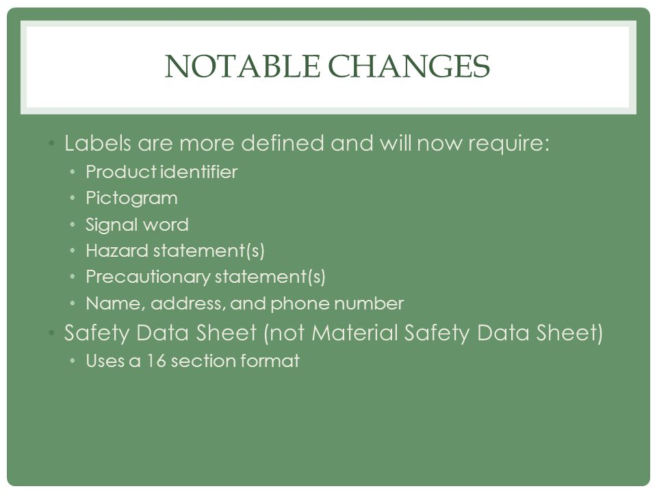 NOTABLE CHANGES Labels are more defined and will now require: Product identifier Pictogram Signal word Hazard statement(s) Precautionary statement(s)