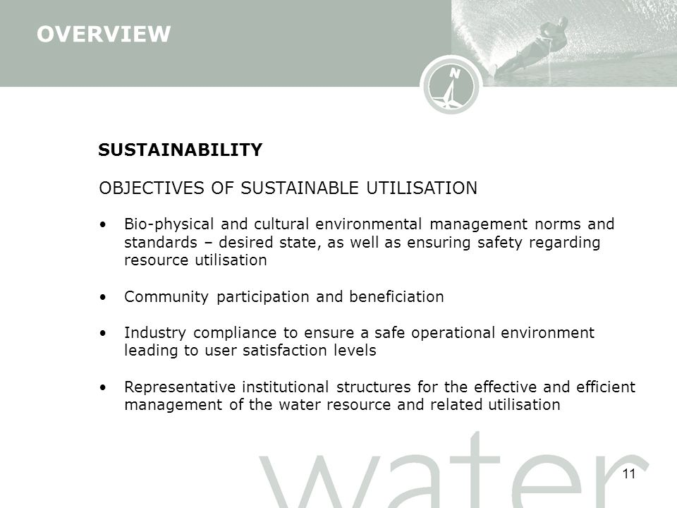 11 SUSTAINABILITY OBJECTIVES OF SUSTAINABLE UTILISATION Bio-physical and cultural environmental management norms and standards – desired state, as well as ensuring safety regarding resource utilisation Community participation and beneficiation Industry compliance to ensure a safe operational environment leading to user satisfaction levels Representative institutional structures for the effective and efficient management of the water resource and related utilisation OVERVIEW
