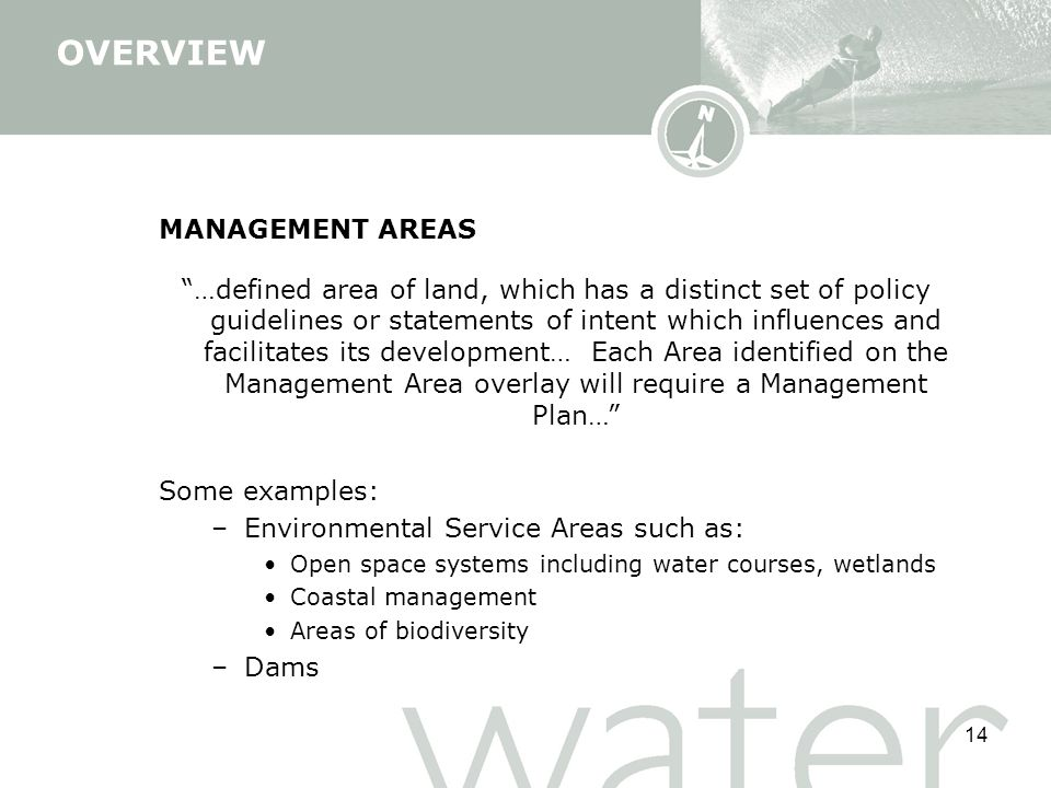 14 MANAGEMENT AREAS …defined area of land, which has a distinct set of policy guidelines or statements of intent which influences and facilitates its development… Each Area identified on the Management Area overlay will require a Management Plan… Some examples: –Environmental Service Areas such as: Open space systems including water courses, wetlands Coastal management Areas of biodiversity –Dams OVERVIEW